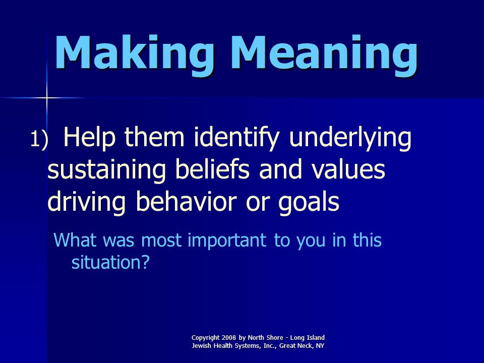 Making Meaning Help them identify underlying sustaining beliefs and values driving behavior or goals.