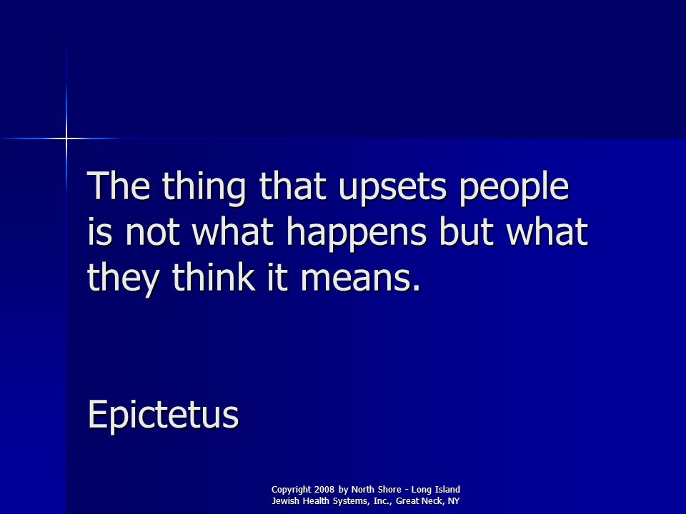 The thing that upsets people is not what happens but what they think it means. Epictetus