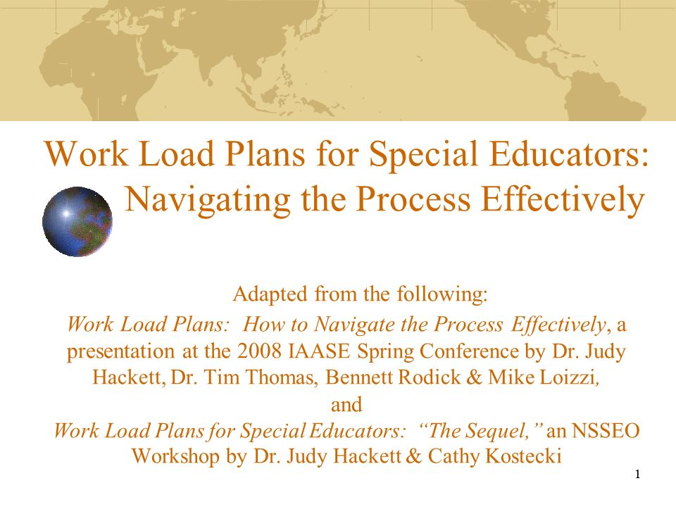 Work Load Plans for Special Educators: Navigating the Process Effectively Adapted from the following: Work Load Plans: How to Navigate the Process Effectively, a presentation at the 2008 IAASE Spring Conference by Dr. Judy Hackett, Dr. Tim Thomas, Bennett Rodick & Mike Loizzi, and Work Load Plans for Special Educators: The Sequel, an NSSEO Workshop by Dr. Judy Hackett & Cathy Kostecki