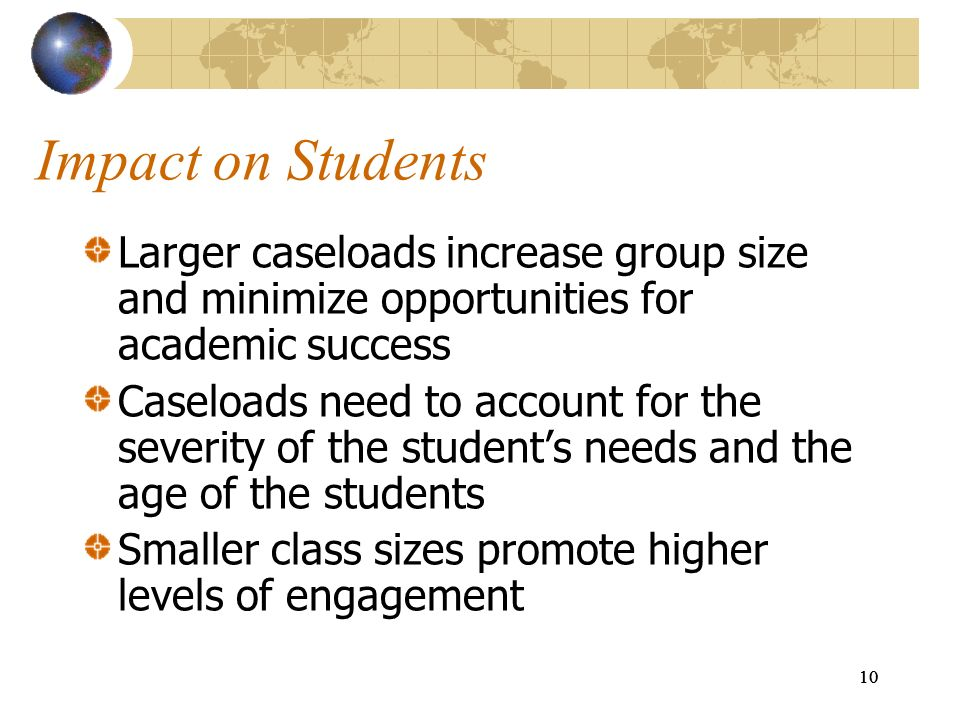 Impact on Students Larger caseloads increase group size and minimize opportunities for academic success.