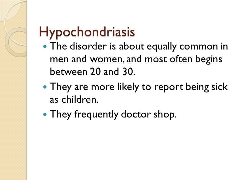 Hypochondriasis The disorder is about equally common in men and women, and most often begins between 20 and 30.