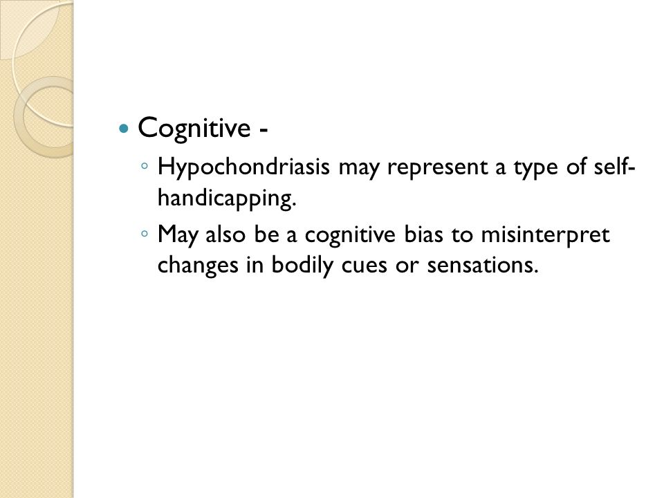 Cognitive - Hypochondriasis may represent a type of self- handicapping.
