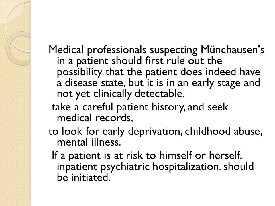 Medical professionals suspecting Münchausen s in a patient should first rule out the possibility that the patient does indeed have a disease state, but it is in an early stage and not yet clinically detectable.