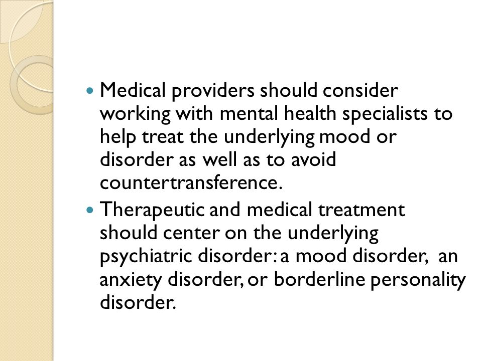 Medical providers should consider working with mental health specialists to help treat the underlying mood or disorder as well as to avoid countertransference.