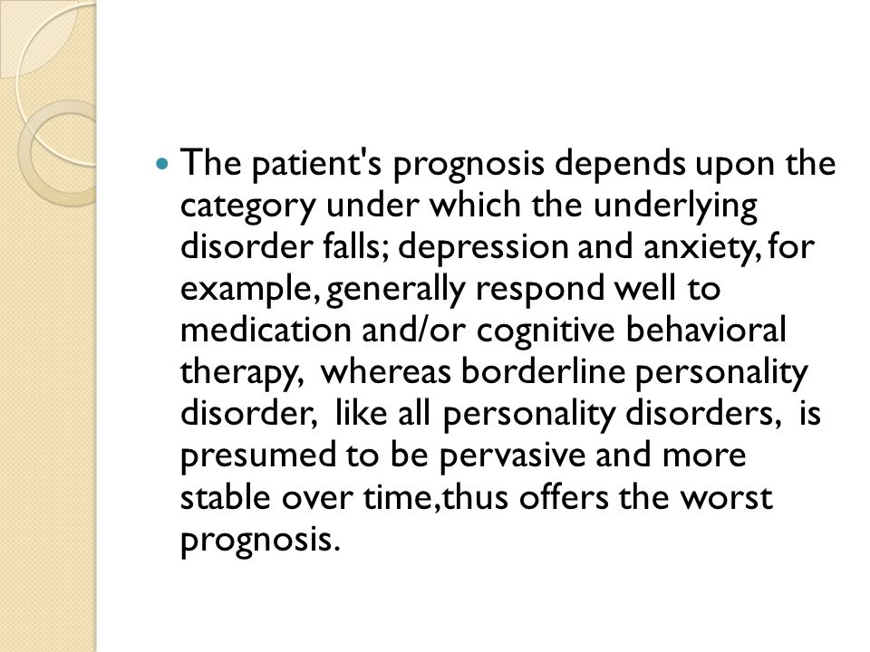 The patient s prognosis depends upon the category under which the underlying disorder falls; depression and anxiety, for example, generally respond well to medication and/or cognitive behavioral therapy, whereas borderline personality disorder, like all personality disorders, is presumed to be pervasive and more stable over time,thus offers the worst prognosis.