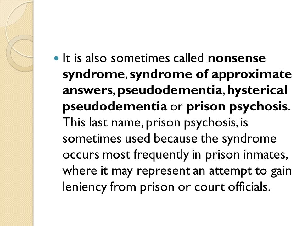 It is also sometimes called nonsense syndrome, syndrome of approximate answers, pseudodementia, hysterical pseudodementia or prison psychosis.