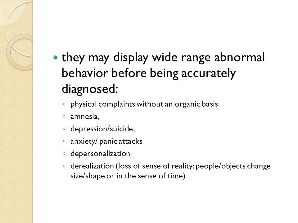 they may display wide range abnormal behavior before being accurately diagnosed: