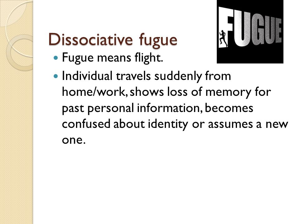 Dissociative fugue Fugue means flight.