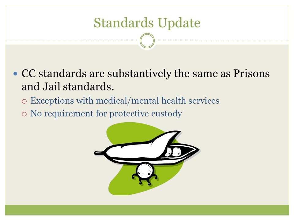 Standards Update CC standards are substantively the same as Prisons and Jail standards. Exceptions with medical/mental health services.