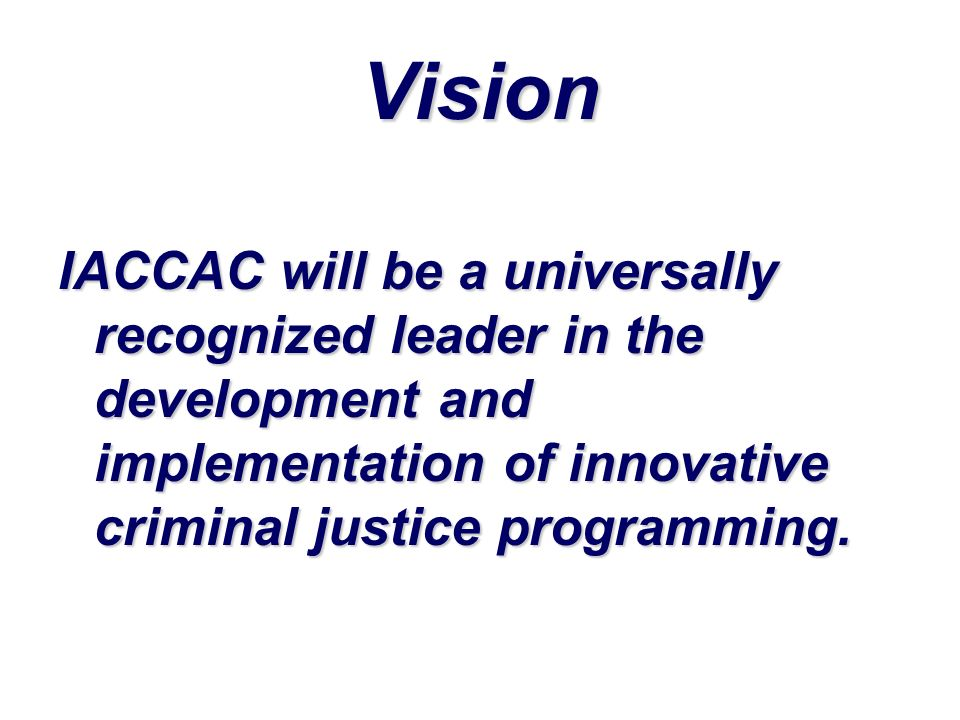 Vision IACCAC will be a universally recognized leader in the development and implementation of innovative criminal justice programming.