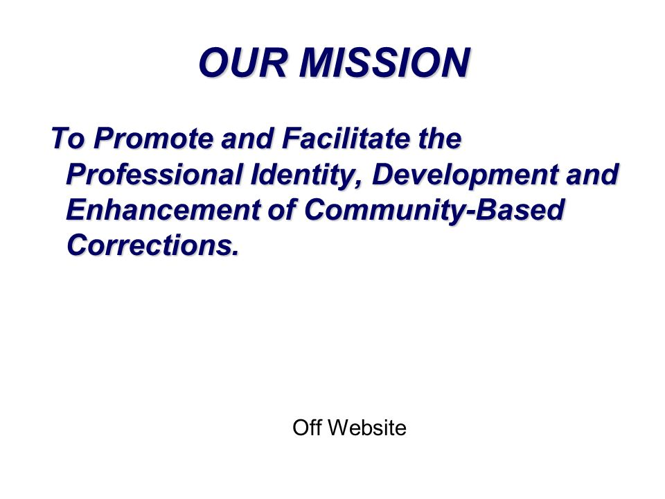 OUR MISSION To Promote and Facilitate the Professional Identity, Development and Enhancement of Community-Based Corrections.