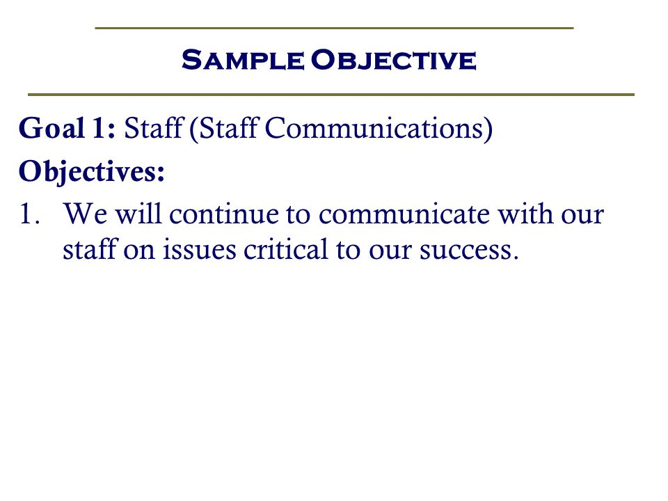 Sample Objective Goal 1: Staff (Staff Communications) Objectives: We will continue to communicate with our staff on issues critical to our success.