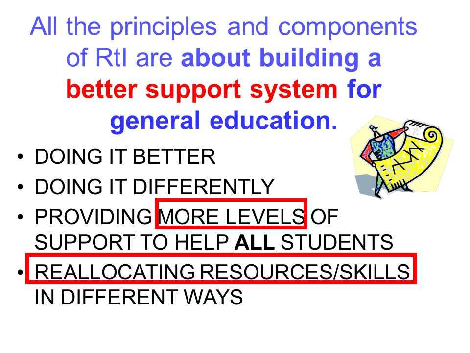 All the principles and components of RtI are about building a better support system for general education.