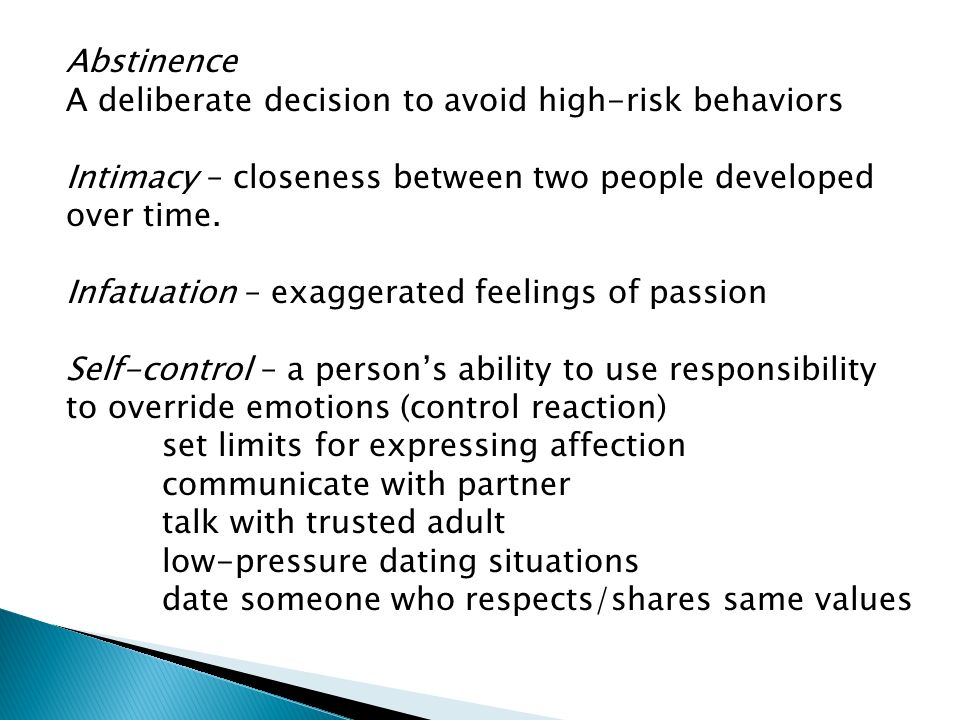 Abstinence A deliberate decision to avoid high-risk behaviors. Intimacy – closeness between two people developed over time.