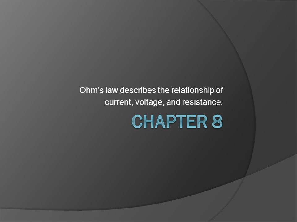 Chapter 8 Ohm's law describes the relationship of