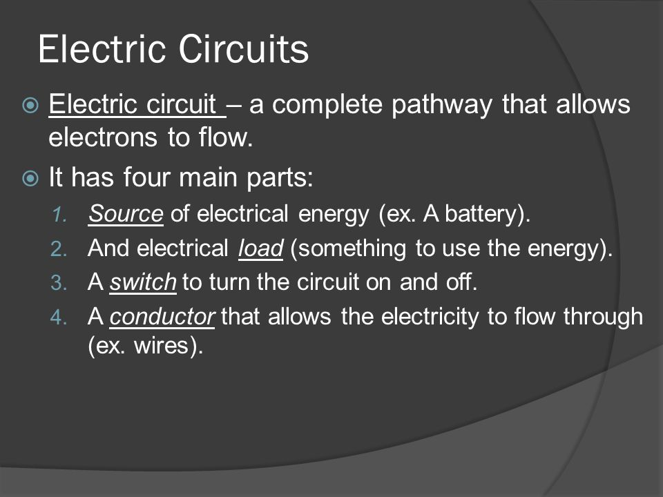 Electric Circuits Electric circuit – a complete pathway that allows electrons to flow. It has four main parts: