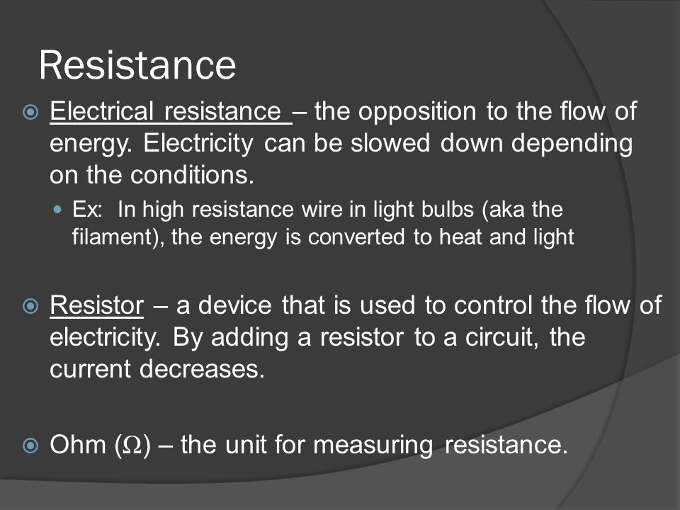 Resistance Electrical resistance – the opposition to the flow of energy. Electricity can be slowed down depending on the conditions.