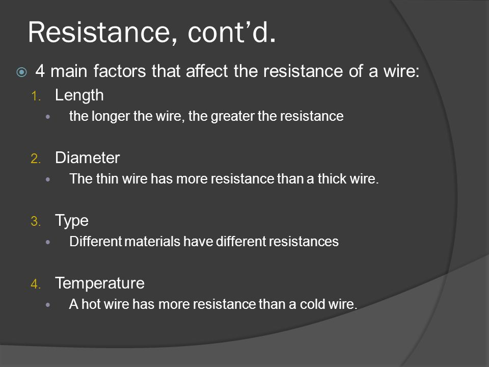 Resistance, cont'd. 4 main factors that affect the resistance of a wire: Length. the longer the wire, the greater the resistance.