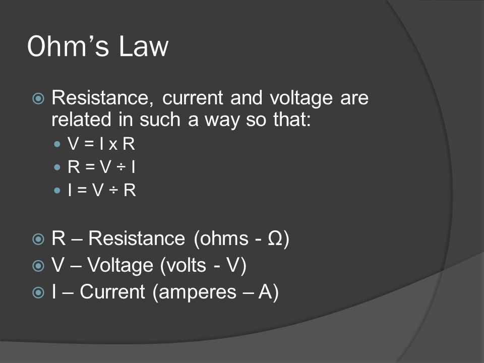 Ohm's Law Resistance, current and voltage are related in such a way so that: V = I x R. R = V ÷ I.