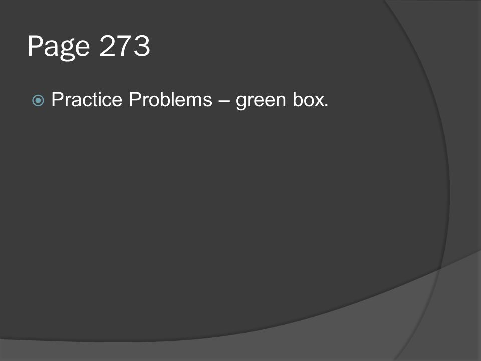 Page 273 Practice Problems – green box.