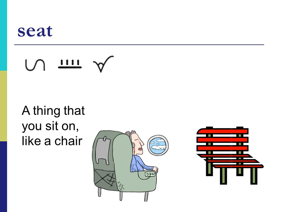 seat A thing that you sit on, like a chair