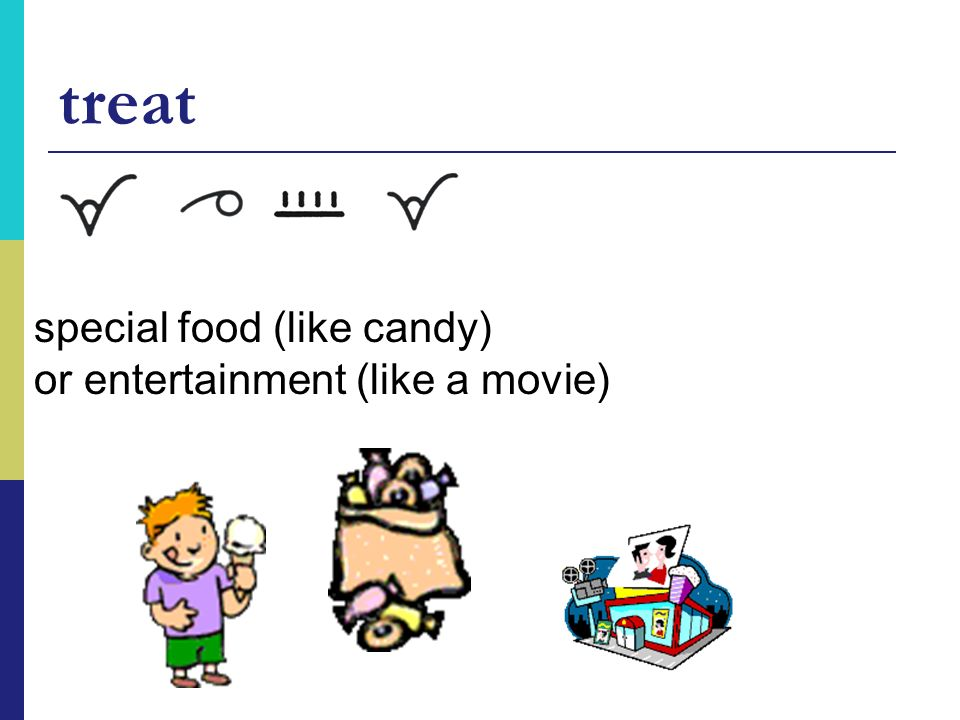 treat special food (like candy) or entertainment (like a movie)