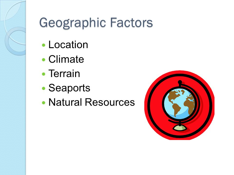 Geographic Factors Location Climate Terrain Seaports Natural Resources