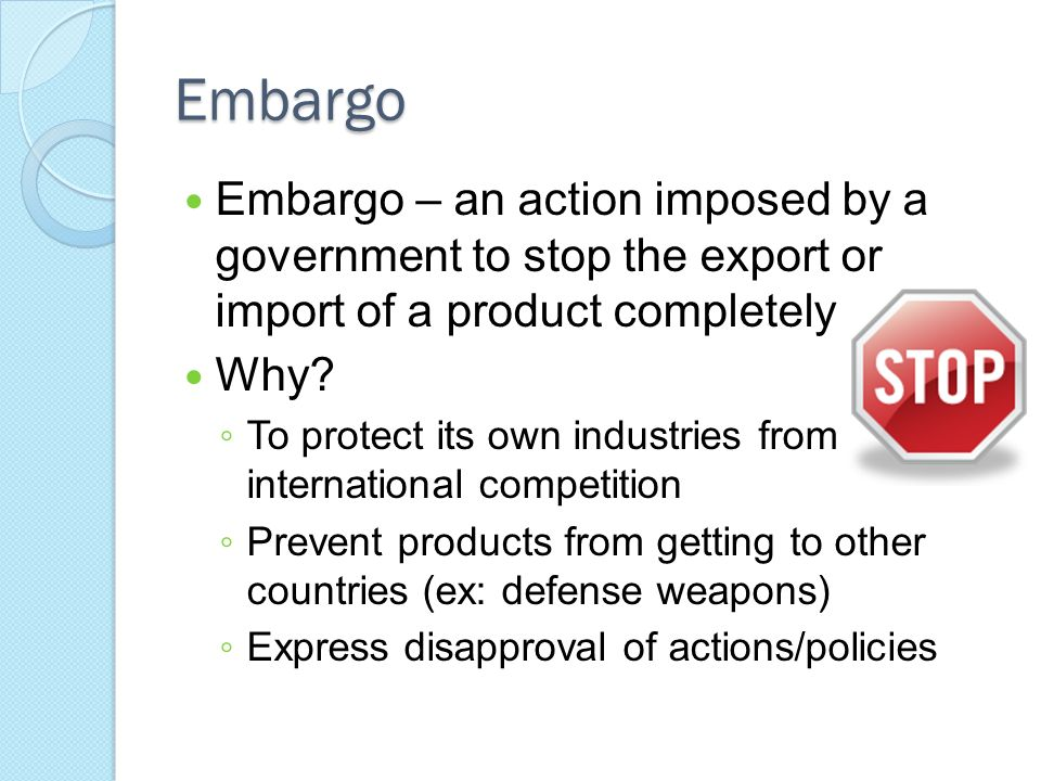 Embargo Embargo – an action imposed by a government to stop the export or import of a product completely.