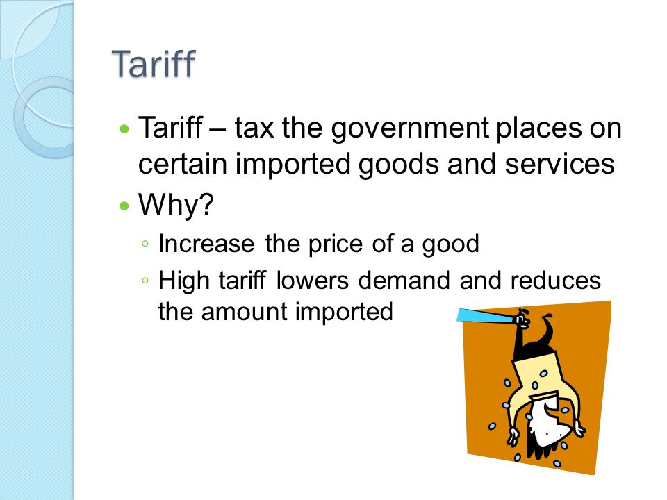 Tariff Tariff – tax the government places on certain imported goods and services. Why Increase the price of a good.