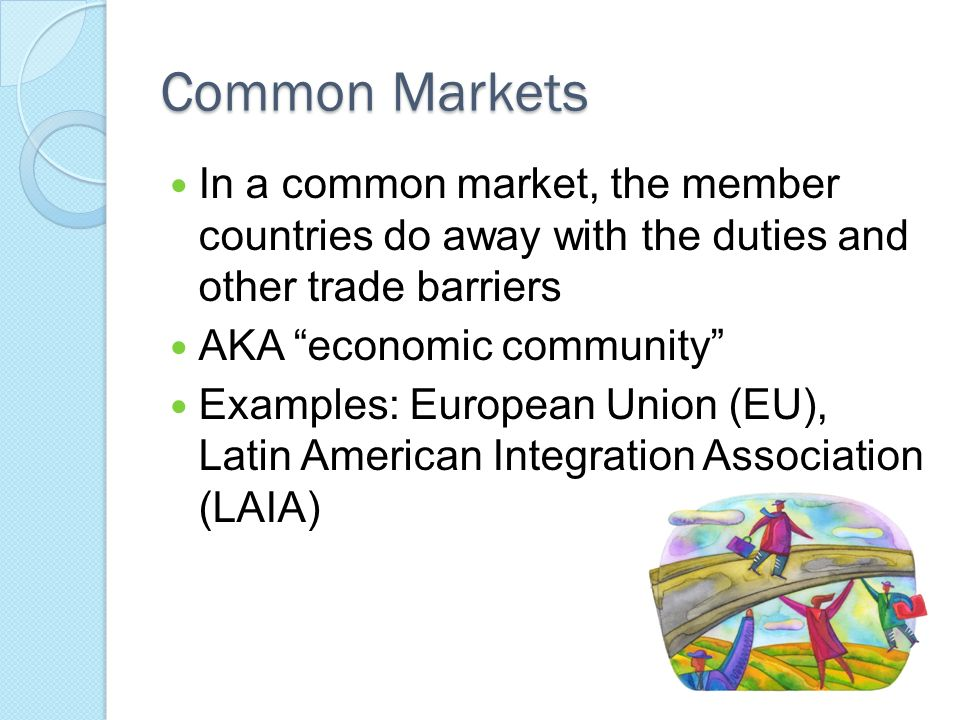 Common Markets In a common market, the member countries do away with the duties and other trade barriers.