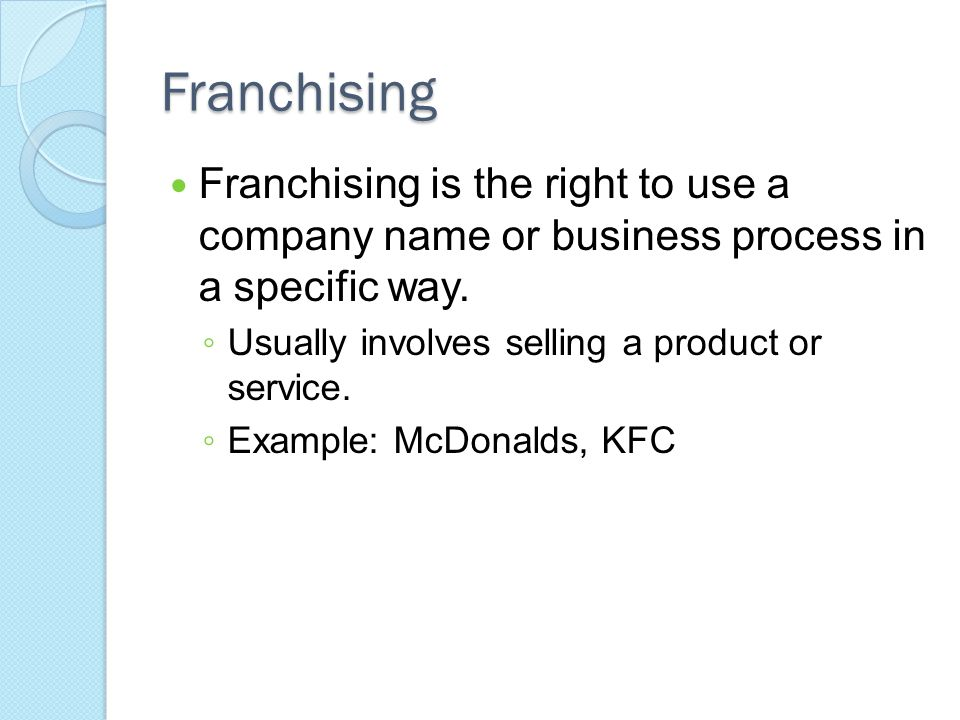 Franchising Franchising is the right to use a company name or business process in a specific way.