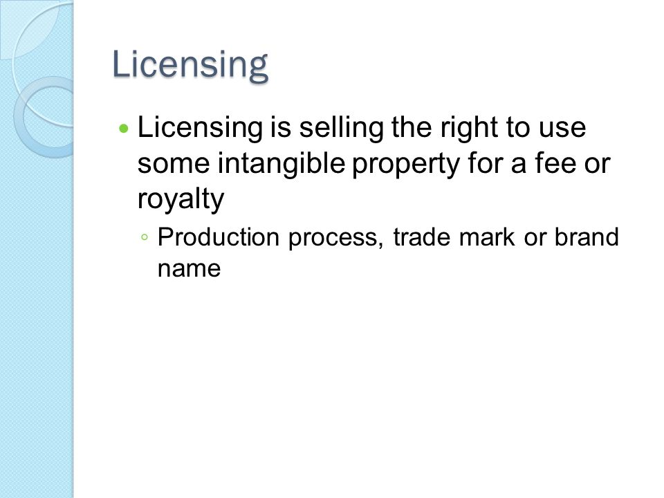 Licensing Licensing is selling the right to use some intangible property for a fee or royalty.