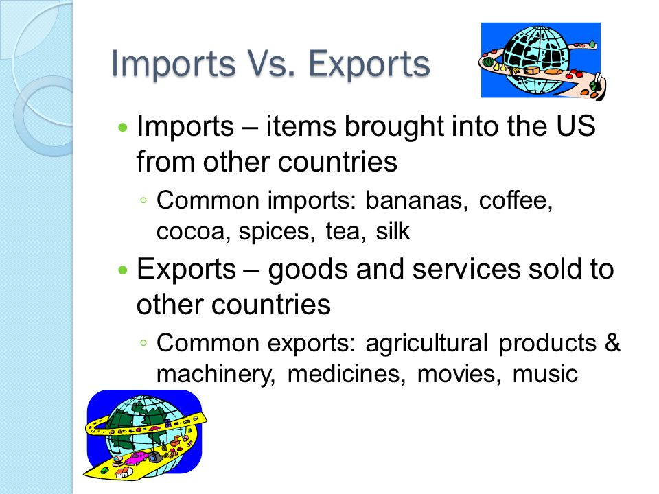 Imports Vs. Exports Imports – items brought into the US from other countries. Common imports: bananas, coffee, cocoa, spices, tea, silk.