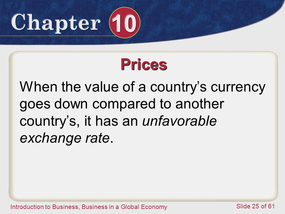 Prices When the value of a country's currency goes down compared to another country's, it has an unfavorable exchange rate.
