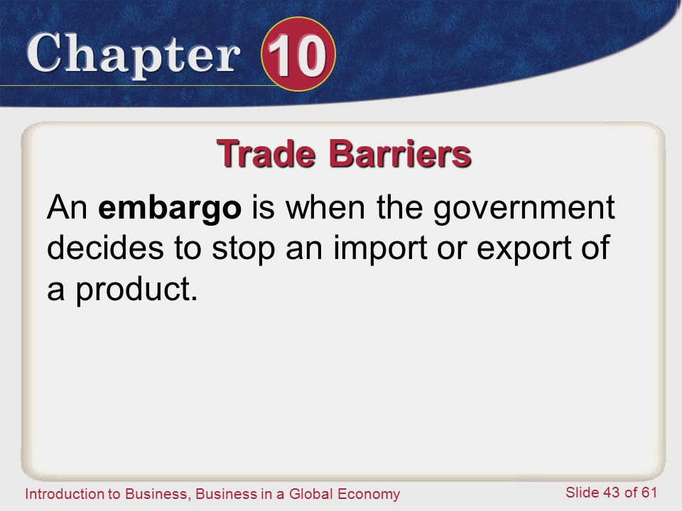 Trade Barriers An embargo is when the government decides to stop an import or export of a product.
