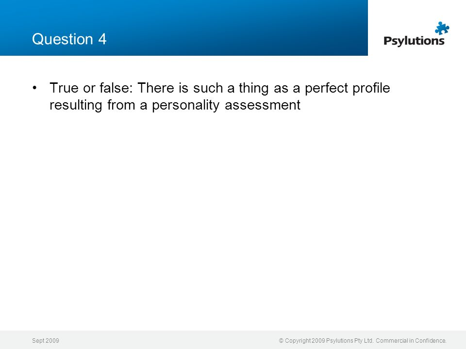 Question 4 True or false: There is such a thing as a perfect profile resulting from a personality assessment.