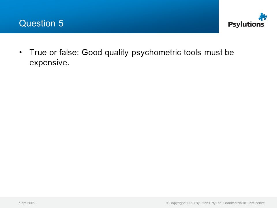 Question 5 True or false: Good quality psychometric tools must be expensive. Sept 2009.
