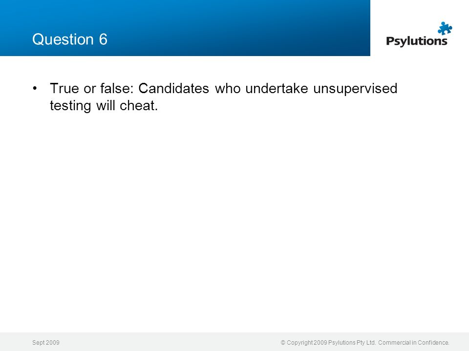 Question 6 True or false: Candidates who undertake unsupervised testing will cheat. Sept 2009.