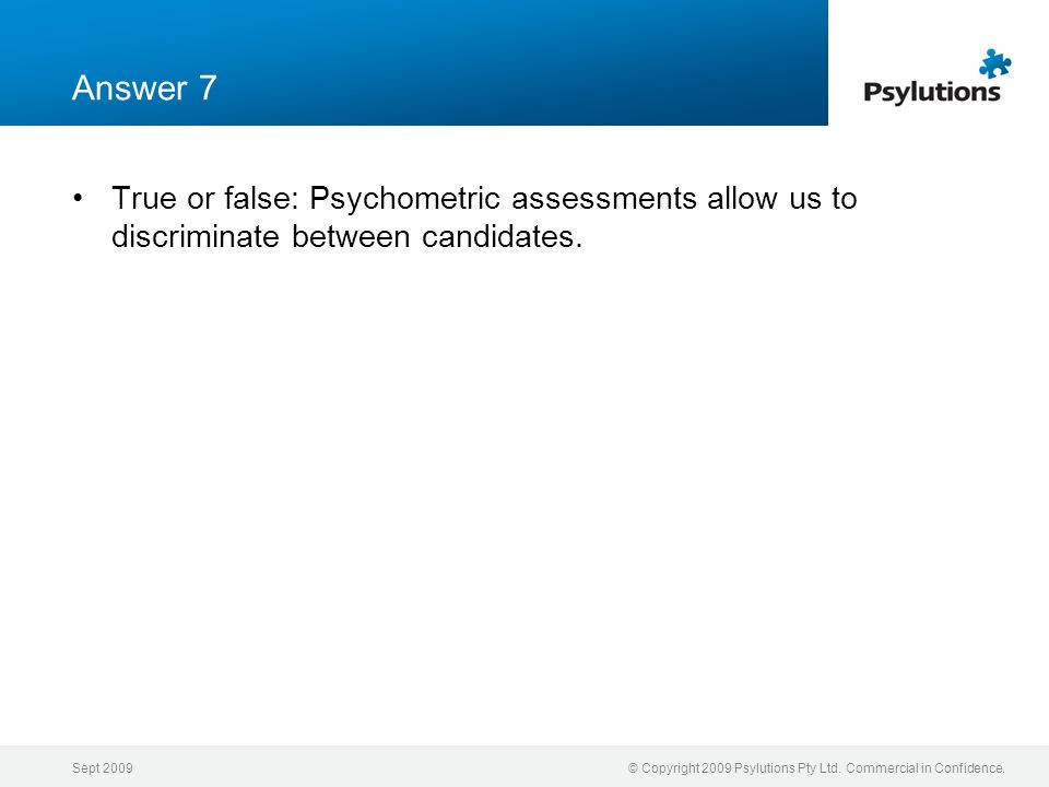 Answer 7 True or false: Psychometric assessments allow us to discriminate between candidates. Sept 2009.