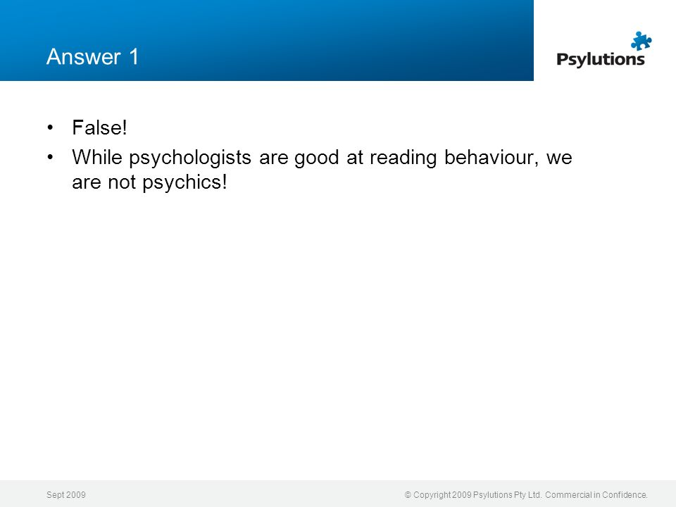 Answer 1 False! While psychologists are good at reading behaviour, we are not psychics! Sept 2009.