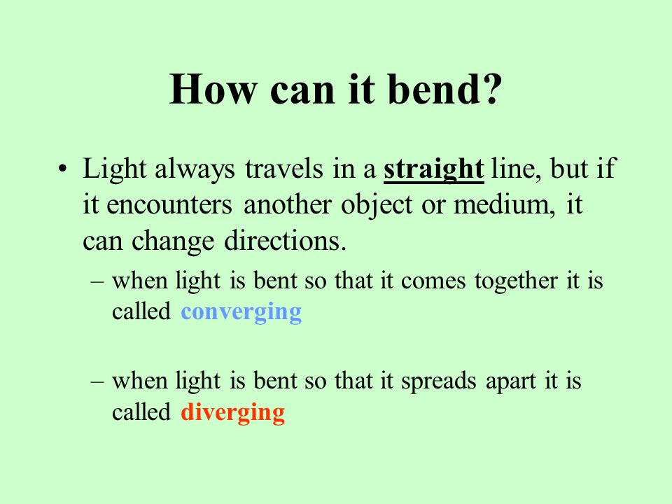 How can it bend Light always travels in a straight line, but if it encounters another object or medium, it can change directions.