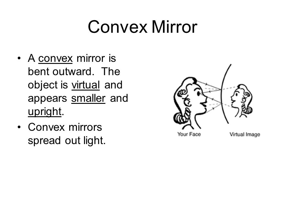 Convex Mirror A convex mirror is bent outward. The object is virtual and appears smaller and upright.