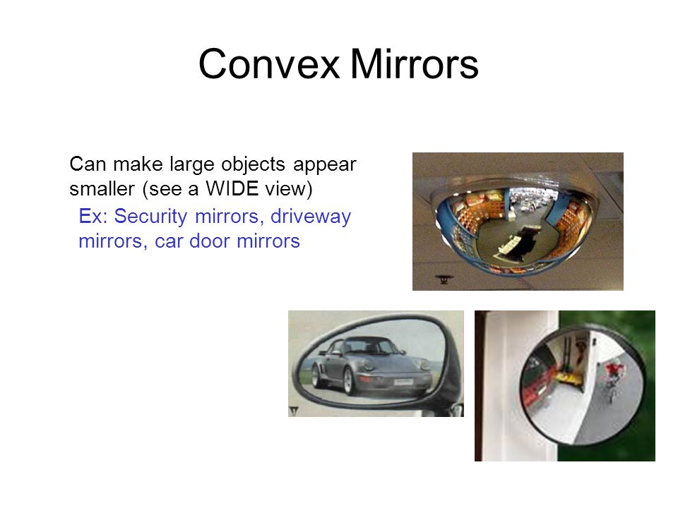 Convex Mirrors Can make large objects appear smaller (see a WIDE view)