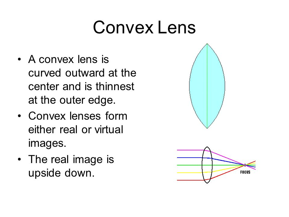 Convex Lens A convex lens is curved outward at the center and is thinnest at the outer edge. Convex lenses form either real or virtual images.