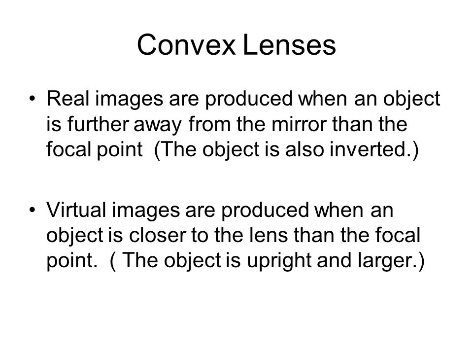 Convex Lenses Real images are produced when an object is further away from the mirror than the focal point (The object is also inverted.)