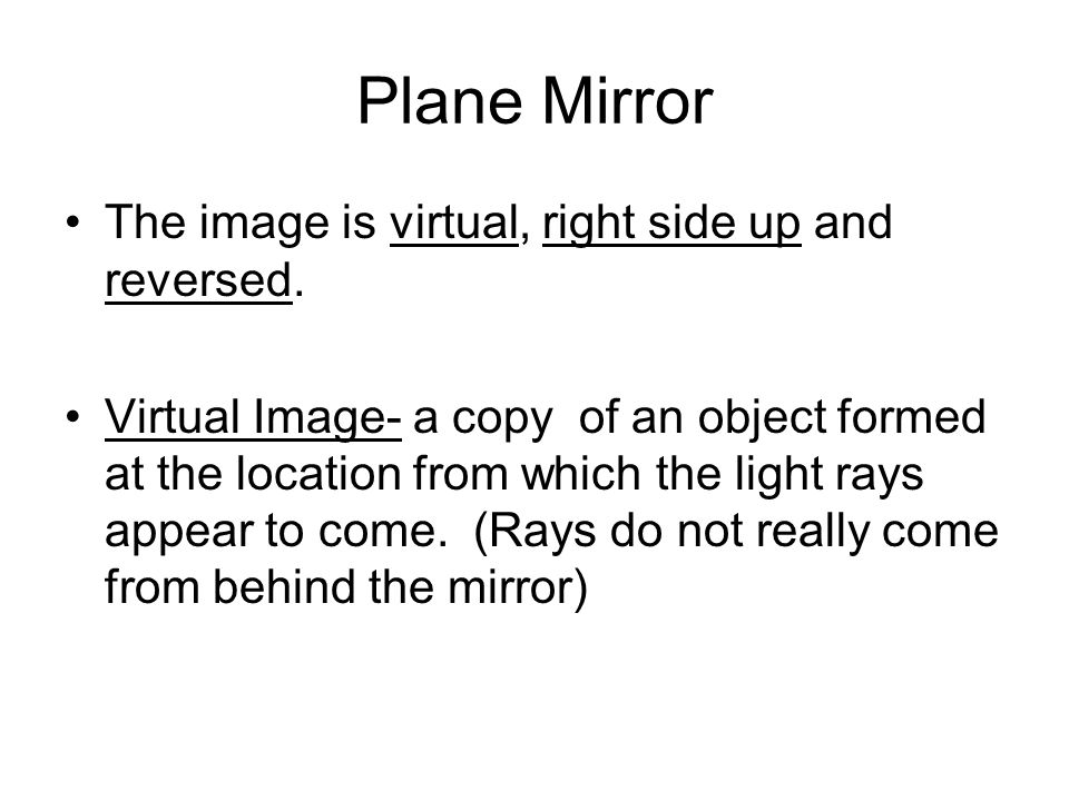 Plane Mirror The image is virtual, right side up and reversed.