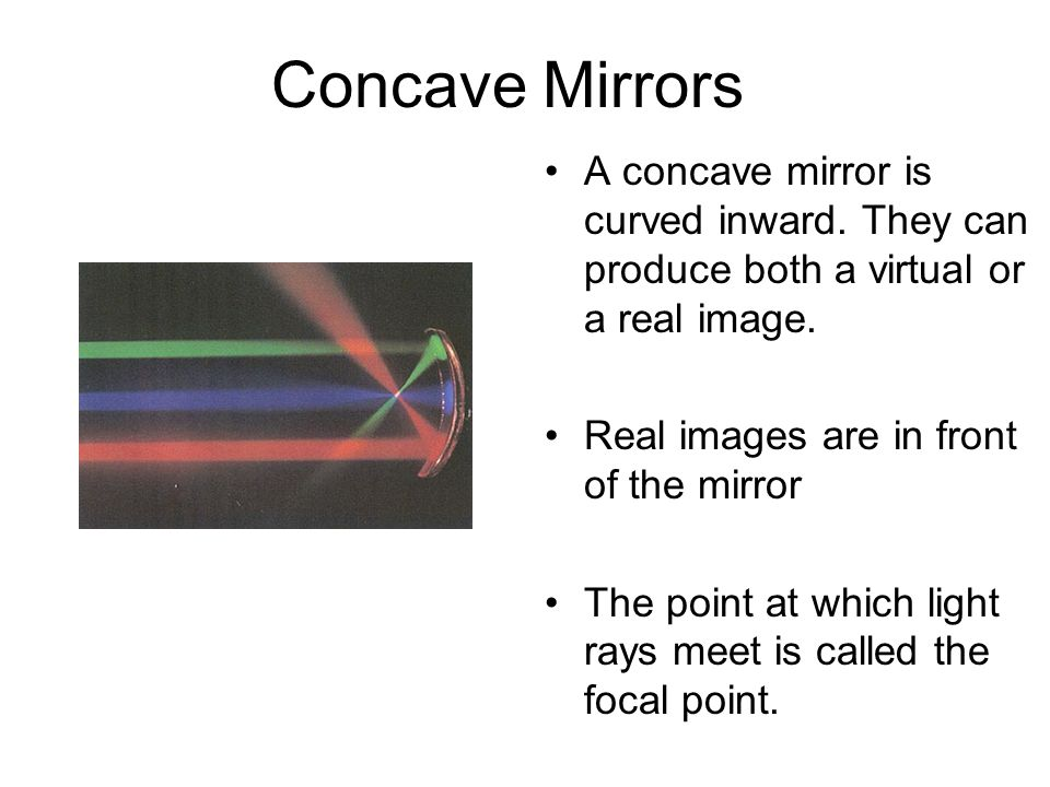 Concave Mirrors A concave mirror is curved inward. They can produce both a virtual or a real image.