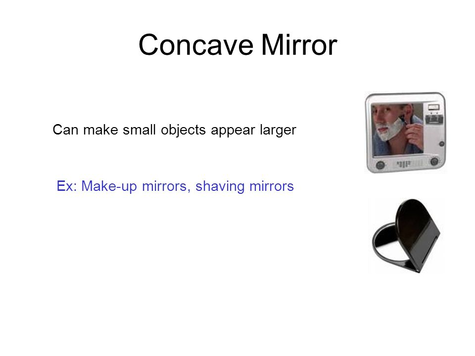 Concave Mirror Can make small objects appear larger
