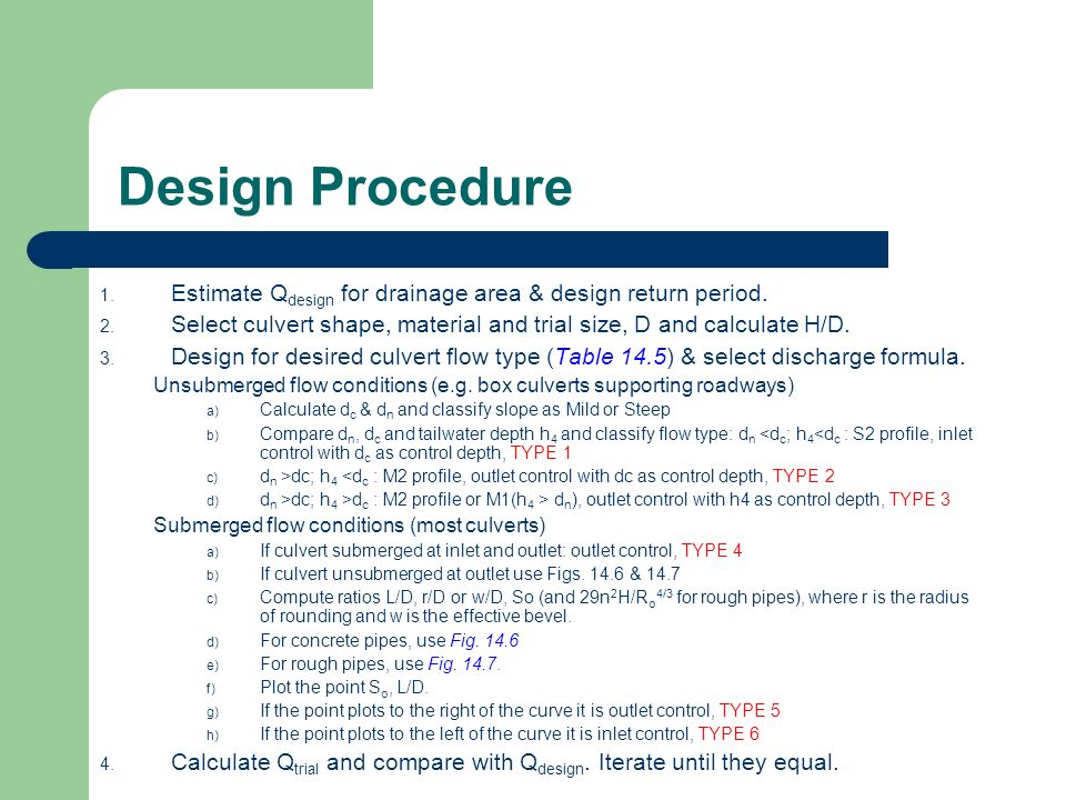 Design Procedure Estimate Qdesign for drainage area & design return period. Select culvert shape, material and trial size, D and calculate H/D.