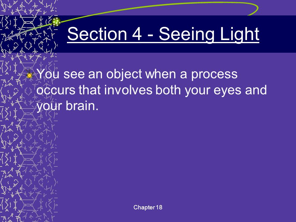 Section 4 - Seeing Light You see an object when a process occurs that involves both your eyes and your brain.